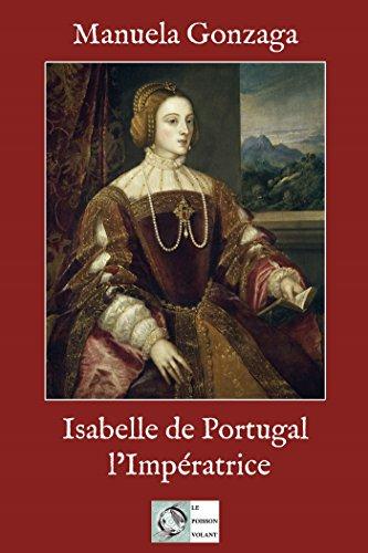 Isabelle de Portugal, L'Impératrice: Le pouvoir au féminin au XVIème siècle (Biographie Historique)