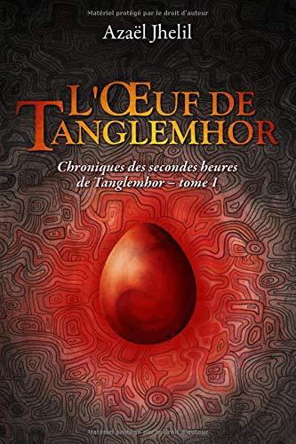 L'Œuf de Tanglemhor: Chroniques des secondes heures de Tanglemhor - tome 1 par Azaël Jhelil