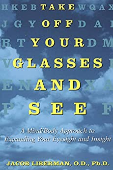 Take Off Your Glasses and See: A Mind/Body Approach to Expanding Your Eyesight and Insight von [Liberman, Jacob]