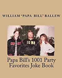 Papa Bill's 1001 Party Favorites Joke Book: If You Can't Laugh at Yourself, Then Laugh at Everyone Else!
