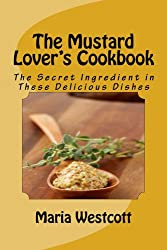 The Mustard Lover's Cookbook: The Secret Ingredient in These Delicious Dishes (English Edition)