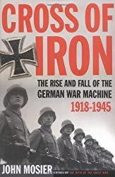 Cross of Iron: The Rise and Fall of the German War Machine, 1918-1945 by John Mosier (2006-05-30)
