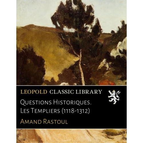 Questions Historiques. Les Templiers (1118-1312)