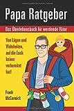Papa Ratgeber - Das Überlebensbuch für werdende Väter - Von Lügen und Wahrheiten, auf die Euch keiner vorbereitet hat! - Frank McCormick
