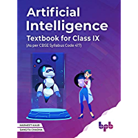 Artificial Intelligence Textbook For Class IX (As per CBSE syllabus Code 417): Learn, Create and Deploy AI Applications…