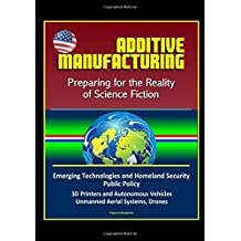 Additive Manufacturing: Preparing for the Reality of Science Fiction, Emerging Technologies and Homeland Security Public Policy, 3D Printers and Autonomous Vehicles, Unmanned Aerial Systems, Drones