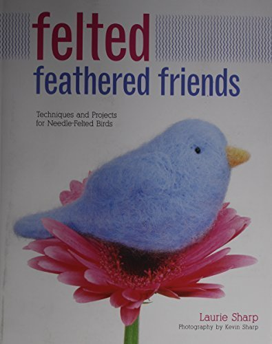Felted Feathered Friends: Techniques and Projects for Needle-Felted Birds by Laurie Sharp (2015-03-15) (Laurie Bird)