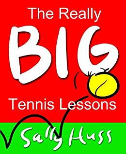 Tennis: THE REALLY BIG TENNIS LESSONS  (Enriching the Game, Expanding the Benefits, Adding the Joy, Ages 8 to 80) (English Edition) von [Huss, Sally]