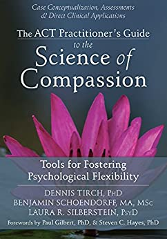 The ACT Practitioner's Guide to the Science of Compassion: Tools for Fostering Psychological Flexibility by [Tirch, Dennis, Schoendorff, Benjamin, Silberstein, Laura R.]