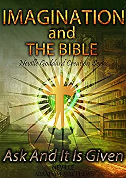 Imagination And The Bible: Ask And It Is Given (Neville Goddard Creation Series Book 1) (English Edition) di [Goddard, Neville, Matthews, Abraham]