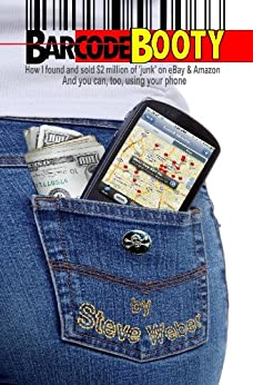 Barcode Booty: How I found and sold $2 million of 'junk' on eBay and Amazon, And you can, too, using your phone by [Weber, Steve]