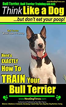 Bull Terrier, Bull Terrier Training AAA AKC: |Think Like a Dog, But Don't Eat Your Poop! | Bull Terrier Breed Expert Training |: Here's EXACTLY How To Train Your Bull Terrier by [Pearce (How to Train My Bull Terrier Puppy), Paul Allen]