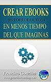 Crear Ebooks (Infoproductos) En Menos Tiempo Del Que Imaginas: Crea infoproductos y rentabiliza tu trabajo en tiempo récord