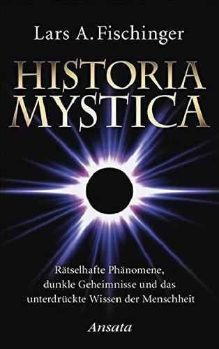 Historia Mystica: Rätselhafte Phänomene, dunkle Geheimnisse und das unterdrückte Wissen der Menschheit