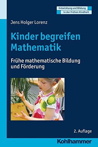 Kinder begreifen Mathematik: Frühe mathematische Bildung und Förderung (Entwicklung Und Bildung in Der Fruhen Kindheit)