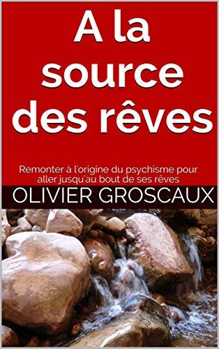 A la source des rêves: Remonter à l'origine du psychisme pour aller jusqu'au bout de ses rêves par Olivier Groscaux