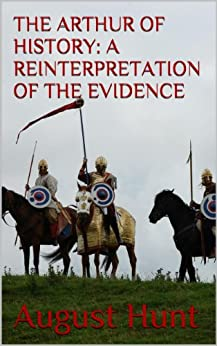 THE ARTHUR OF HISTORY: A REINTERPRETATION OF THE EVIDENCE by [Hunt, August]