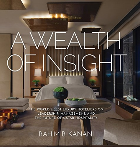 A WEALTH OF INSIGHT: The World's Best Luxury Hoteliers on Leadership, Management, and the Future of 5-Star Hospitality por Rahim B. Kanani