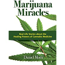 Marijuana Miracles: Real Life Stories about the Healing Powers of Cannabis Medicine