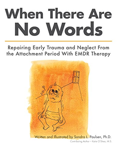 When There Are No Words: Repairing Early Trauma and Neglect From the Attachment Period With EMDR Therapy por Sandra L Paulsen Ph.D.