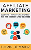 Affiliate Marketing: Blogging + Affiliate Marketing = Turn Your Hobby Into A Full Time Income (Blogging, Make Money Blogging, Affiliate Marketing, Blogging For Profit, Blogging For Beginners Book 2)