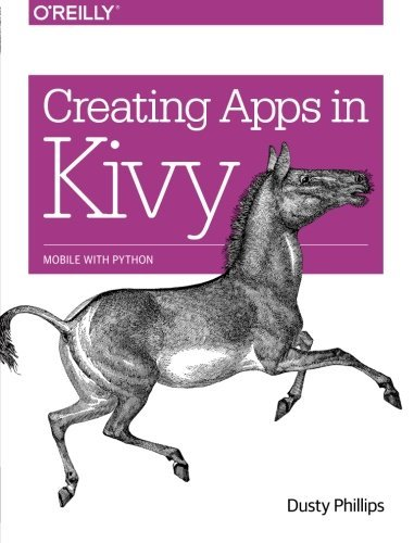 Creating Apps in Kivy: Mobile with Python by Dusty Phillips (2014-04-27)