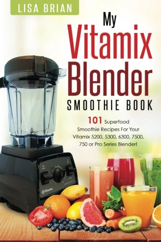 Vitamix Blender Smoothie Book: 101 Superfood Smoothie Recipes for your Vitamix 5200, 5300, 6300, 7500, 750 or Pro Series Blender (Vitamix Pro Series Blender Cookbooks, Band 1)