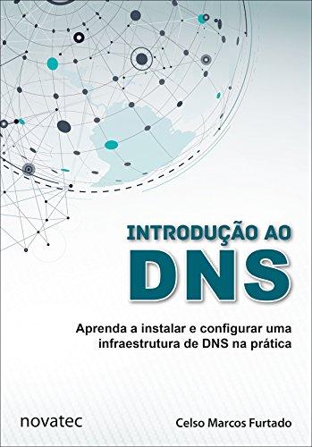 Introdução ao DNS: Aprenda a instalar e configurar uma infraestrutura de DNS na prática (Portuguese Edition)