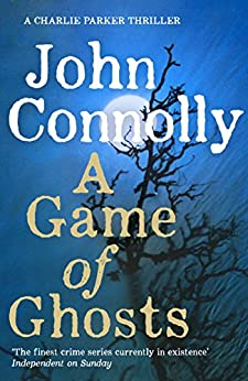 A Game of Ghosts: A Charlie Parker Thriller: 15.  From the No. 1 Bestselling Author of A Time of Torment by [Connolly, John]