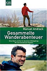 Gesammelte Wanderabenteuer: Ohne Stock und Hut im deutschen Mittelgebirge. Mit 2 brandneuen Kapiteln.