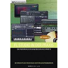 FL Studio in der Praxis. Die Referenz für Einsteiger und Profis. So machen Sie mehr aus Ihrer Musikproduktion!