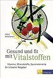 Gesund und fit mit Vitalstoffen: Vitamine, Mineralstoffe, Spurenelemente Ein kritischer Ratgeber -