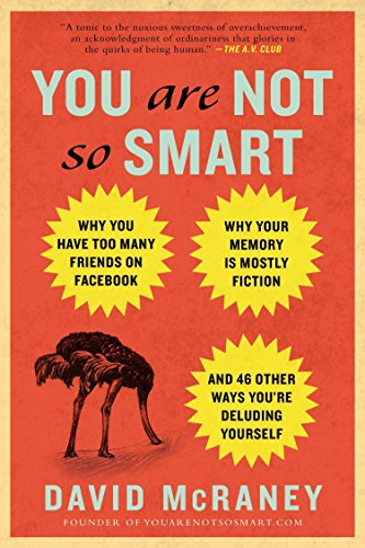 You Are Not So Smart: Why You Have Too Many Friends on Facebook, Why Your Memory Is Mostly Fiction, an D 46 Other Ways You're Deluding Yours