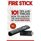 Fire Stick: How To Unlock The True Potential Of Your Fire Stick: Plus 101 Tips And Tricks! (Streaming Devices, Amazon Fire TV