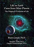 LIFE ON EARTH CAME FROM OTHER PLANETS: THE ORIGINS AND EVOLUTION OF LIFE 1st edition by Rhawn Joseph Ph.D, Rudolf Schild Ph.D., Chandra Wickramasing (2010) Hardcover