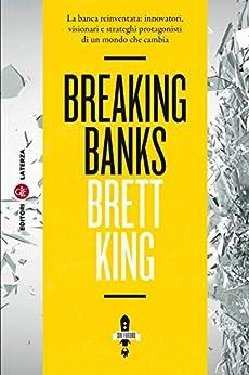 Breaking Banks: La banca reinventata: innovatori, visionari e strateghi protagonisti di un mondo che cambia di [King, Brett]