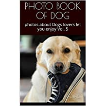 PHOTO BOOK OF DOG: photos about Dogs lovers let you enjoy Vol. 5 (English Edition)