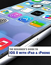 The Beginner's Guide to iOS 8 with iPad & iPhone (Beginner's Guides) (English Edition)