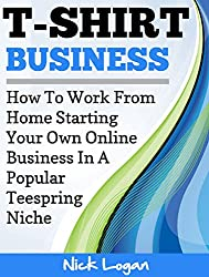 T-Shirt Business: How To Work From Home Starting Your Own Online Business In A Popular Teespring Niche! (English Edition)
