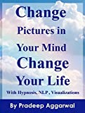 Change Pictures In Your Mind Change Your Life: Change Your Life Now by Changing The Pictures In Your Mind Using Hypnosis, NLP And Visualizations