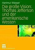 Die große Vision: Thomas Jefferson und der amerikanische Westen - Hartmut Wasser