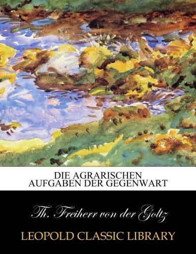 Die agrarischen Aufgaben der Gegenwart por Th. Freiherr von der Goltz