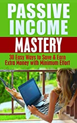 Passive Income Mastery: 30 Easy Ways to Save and Earn Money with Minimum Effort: Passive Income Revealed (Passive income, earn money, financial freedom, ... make money online, residual income Book 1)