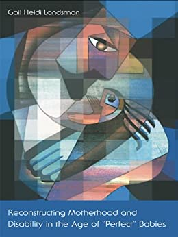 Reconstructing Motherhood and Disability in the Age of Perfect Babies by [Landsman, Gail]