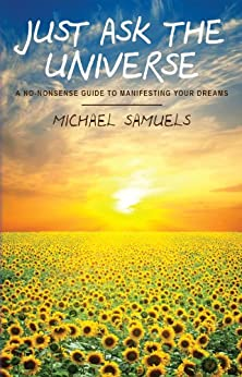 Just Ask the Universe: A No-Nonsense Guide to Manifesting Your Dreams (Manifesting Your Dreams Collection Book 1) by [Samuels, Michael]