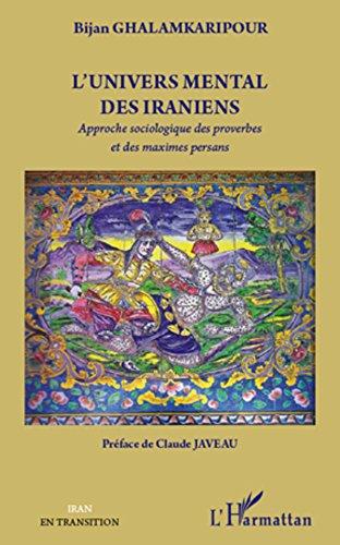 L'univers mental des iraniens: Approche sociologique des proverbes et des maximes persans (L'Iran en transition)