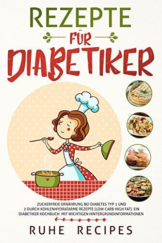 Rezepte für Diabetiker: Zuckerfreie Ernährung bei Diabetes Typ 1 und 2 durch kohlenhydratarme Rezepte (Low Carb High Fat). Ein Diabetiker Kochbuch mit wichtigen Hintergrundinformationen (Diabetiker Kindle-bücher)