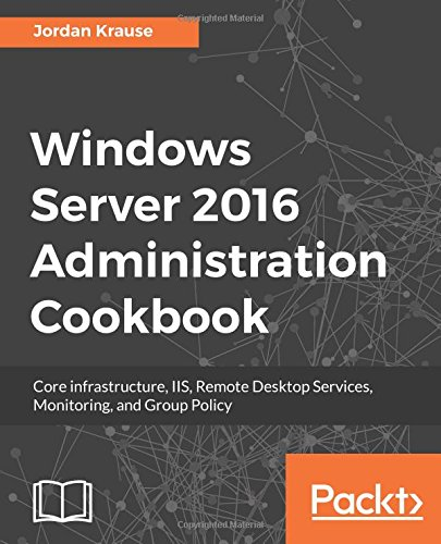 Windows Server 2016 Administration Cookbook:Core infrastructure, IIS, Remote Desktop Services, Monitoring, and Group Policy (English Edition)