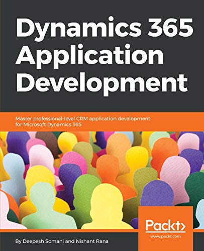 Dynamics 365 Application Development: Master professional-level CRM application development for Microsoft Dynamics 365 (English Edition)