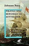 Piraten und Korsaren im Mittelmeer: Seekrieg, Handel und Sklaverei vom 16. bis 19. Jahrhundert